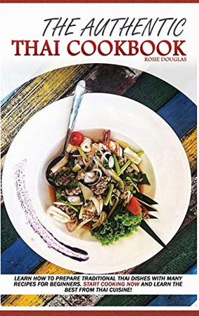The Authentic Thai Cookbook: Learn how to prepare traditional Thai dishes with many recipes for beginners. Start cooking now and learn the best from Thai cuisine. - 9781801681445