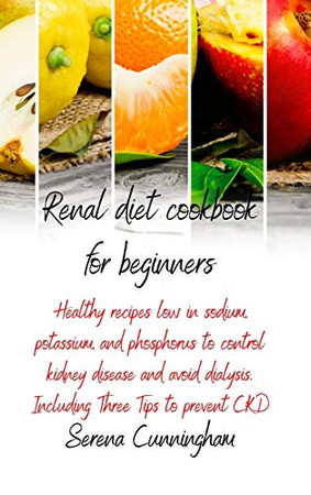 Renal Diet Cookbook For Beginners: healthy recipes low in sodium, potassium, and phosphorus to control kidney disease and avoid dialysis. Including Three Tips to prevent CKD - 9781801878258