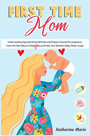 First-Time Mom: Understanding Hypnobirthing Methods and Prepare Yourself for pregnancy. Learn the New Way to Calm Crying and Help Your Newborn Baby ... (Education and Relaxing Stories for the Soul) - Paperback