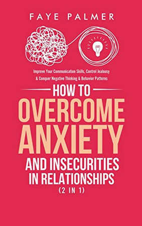 How To Overcome Anxiety & Insecurities In Relationships (2 in 1): Improve Your Communication Skills, Control Jealousy & Conquer Negative Thinking & Behavior Patterns - Hardcover