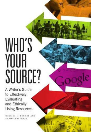 Who's Your Source?: A Writer's Guide to Effectively Evaluating and Ethically Using Resources