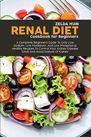 Renal Diet Cookbook For Beginners: A Complete Beginners Guide To Only Low Sodium, Low Potassium, And Low Phosphorus Healthy Recipes To Control Your Kidney Disease (Ckd) And Avoid Dialysis Of Kidney - Paperback