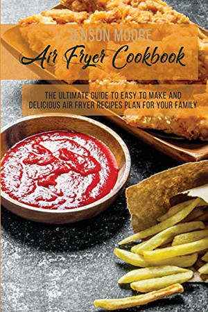 Air Fryer Cookbook: The Ultimate Guide To Easy To Make And Delicious Air Fryer Recipes Plan For Your Family - Paperback