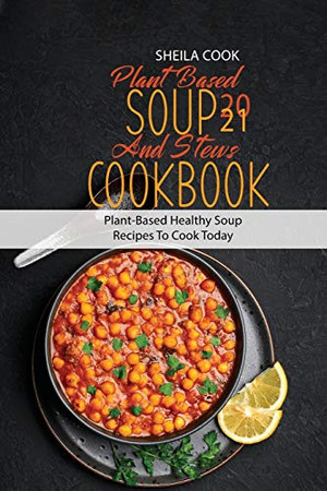 Plant Based Soup And Stews Cookbook 2021: Plant-Based Healthy Soup Recipes To Cook Today - Paperback