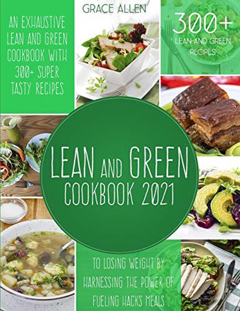Lean And Green Cookbook 2021: An Exhaustive Lean and Green Cookbook With 300+ Super Tasty Recipes To Losing Weight By Harnessing The Power Of Fueling Hacks Meals