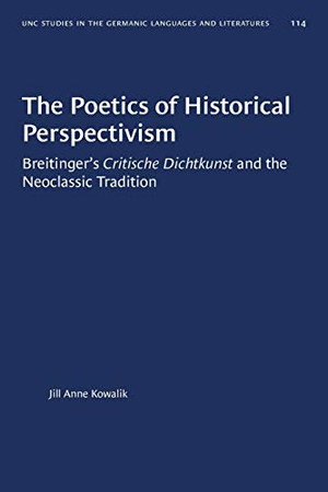 The Poetics of Historical Perspectivism: Breitinger's Critische Dichtkunst and the Neoclassic Tradition (University of North Carolina Studies in Germanic Languages and Literature (114))