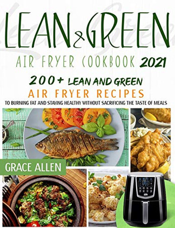 Lean And Green Air Fryer Cookbook 2021: 200+ Lean And Green Air Fryer Recipes and 75+ Fueling Hacks Meals To Losing Weight And Staying Healthy Without Sacrificing The Taste Of Meals