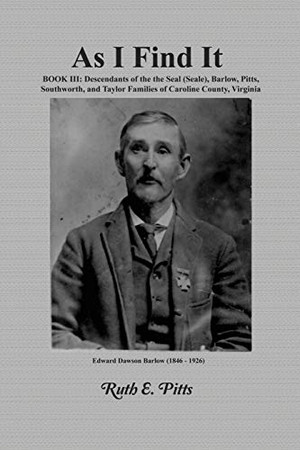As I Find It: Book III: Descendants of the Seal (Seale), Barlow, Pitts, Southworth, and Taylor Families of Caroline County, Virginia