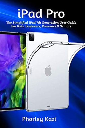 iPad Pro: The Simplified iPad 7th Generation User Guide For Kids, Beginners, Dummies & Seniors
