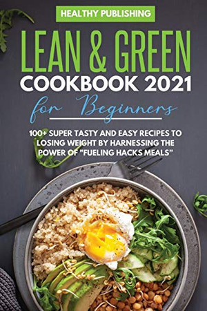 Lean & Green Cookbook 2021 for Beginners: 100+ Super Tasty and Easy Recipes to Losing Weight By Harnessing The Power Of Fueling Hacks Meals