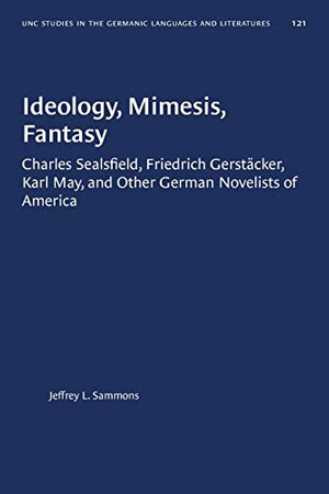Ideology, Mimesis, Fantasy: Charles Sealsfield, Friedrich Gerstäcker, Karl May, and Other German Novelists of America (University of North Carolina Studies in Germanic Languages and Literature (121))