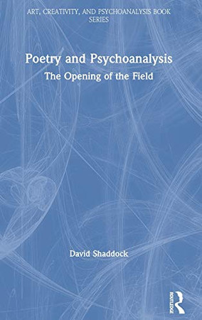 Poetry and Psychoanalysis: The Opening of the Field (Art, Creativity, and Psychoanalysis Book Series)