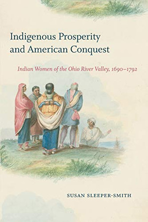 Indigenous Prosperity and American Conquest: Indian Women of the Ohio River Valley, 1690-1792 (Published by the Omohundro Institute of Early American ... and the University of North Carolina Press)