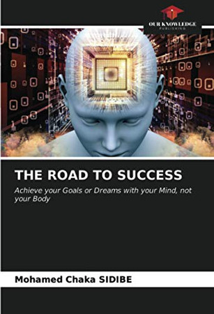 THE ROAD TO SUCCESS: Achieve your Goals or Dreams with your Mind, not your Body