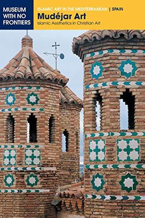 Mud�jar Art: Islamic Aesthetics in Christian Art (Islamic Art in the Mediterranean)