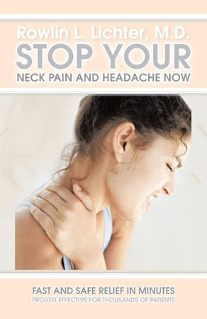Stop Your Neck Pain And Headache Now: Fast and Safe Relief in Minutes Proven Effective for Thousands of Patients