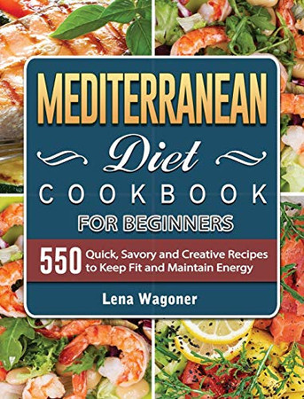 Mediterranean Diet Cookbook For Beginners: 500 Quick, Savory and Creative Recipes to Keep Fit and Maintain Energy - Hardcover