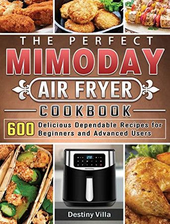 The Perfect Mimoday Air Fryer Cookbook: 600 Delicious Dependable Recipes for Beginners and Advanced Users - Hardcover