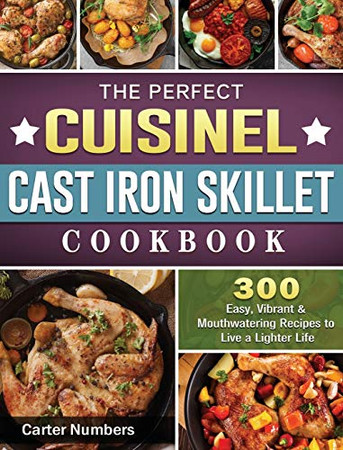 The Perfect Cuisinel Cast Iron Skillet Cookbook: 300 Easy, Vibrant & Mouthwatering Recipes to Live a Lighter Life - Hardcover