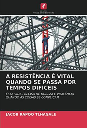 A RESISTÊNCIA É VITAL QUANDO SE PASSA POR TEMPOS DIFÍCEIS: ESTA VIDA PRECISA DE DUREZA E VIGILÂNCIA QUANDO AS COISAS SE COMPLICAM (Portuguese Edition)