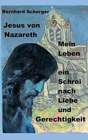 Mein Leben - ein Schrei nach Gerechtigkeit und Liebe: Jesus von Nazareth erzählt sein Leben (German Edition) - Hardcover