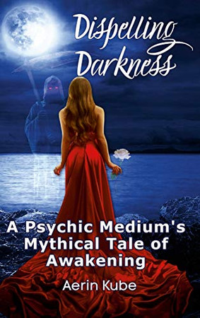 Dispelling Darkness: A Psychic Medium's Mythical Tale of Awakening