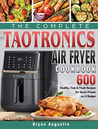 The Complete TaoTronics Air Fryer Cookbook: 600 Healthy, Fast & Fresh Recipes for Smart People on A Budget - Hardcover