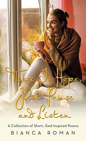 There Is Hope, Just Pause and Listen: A Collection of Short, God-inspired Poems - Hardcover