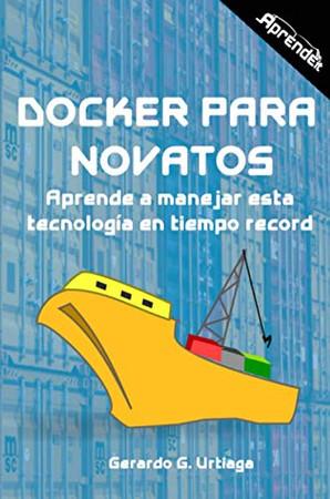 Docker para novatos: Aprende a administrar esta tecnología en tiempo record (Spanish Edition)