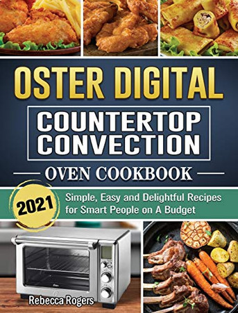 Oster Digital Countertop Convection Oven Cookbook 2021: Simple, Easy and Delightful Recipes for Smart People on A Budget - Hardcover