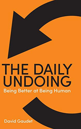 The Daily Undoing: Being Better at Being Human - Hardcover