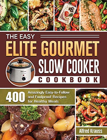 The Easy Elite Gourmet Slow Cooker Cookbook: 400 Amazingly Easy-to-Follow and Foolproof Recipes for Healthy Meals - Hardcover