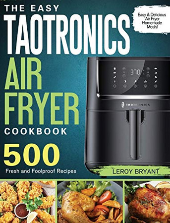 The Easy TaoTronics Air Fryer Cookbook: 500 Fresh and Foolproof Recipes for Easy & Delicious Air Fryer Homemade Meals! - Hardcover