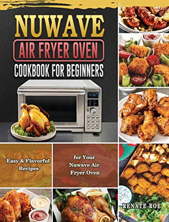 Nuwave Air Fryer Oven Cookbook for Beginners: Easy & Flavorful Recipes for Your Nuwave Air Fryer Oven - Hardcover