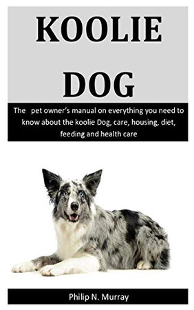 Koolie Dogs: The   pet owner's manual on everything you need to know about the Koolie Dog, care, housing, diet, feeding and health care