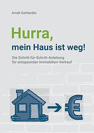 Hurra, mein Haus ist weg!: Die Schritt-für-Schritt-Anleitung für entspannten Immobilien-Verkauf (German Edition)