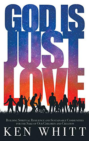 God Is Just Love: Building Spiritual Resilience and Sustainable Communities for the Sake of Our Children and Creation - Hardcover