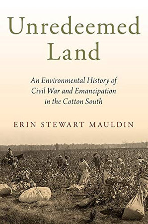 Unredeemed Land: An Environmental History of Civil War and Emancipation in the Cotton South