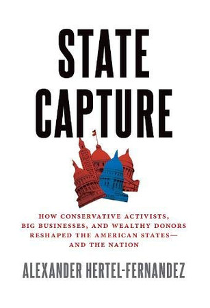 State Capture: How Conservative Activists, Big Businesses, and Wealthy Donors Reshaped the American Statesâand the Nation