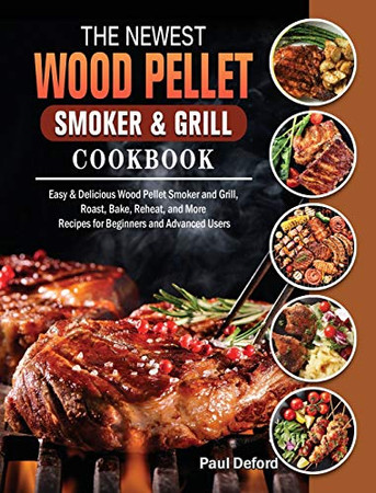 The Newest Wood Pellet Smoker and Grill cookbook: Easy & Delicious Wood Pellet Smoker and Grill, Roast, Bake, Reheat, and More Recipes for Beginners and Advanced Users - Hardcover