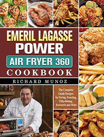Emeril Lagasse Power Air Fryer 360 Cookbook: The Complete Guide Recipes for Frying, Roasting, Dehydrating, Rotisserie and More - Hardcover
