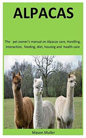 Alpacas: The   pet owner's manual on Alpacas care, Handling, Interaction,  feeding, diet, housing and  health care