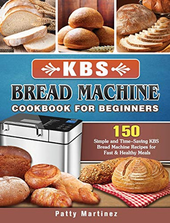 KBS Bread Machine Cookbook For Beginners: 150 Simple and Time-Saving KBS Bread Machine Recipes for Fast & Healthy Meals