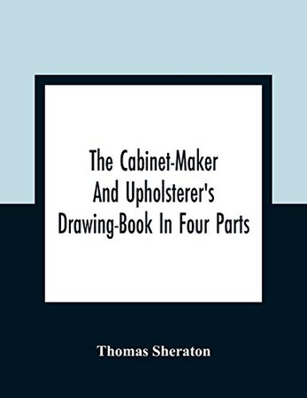 The Cabinet-Maker And Upholsterer'S Drawing-Book In Four Parts