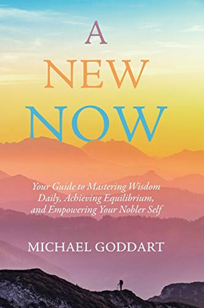 A New Now: Your Guide to Mastering Wisdom Daily, Achieving Equilibrium, and Empowering Your Nobler Self - Hardcover