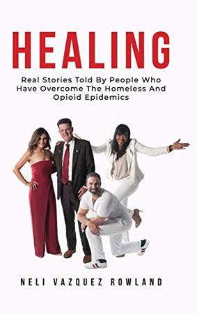 Healing: Real Stories Told By People Who Have Overcome The Homeless And Opioid Epidemics