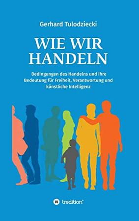 Wie wir handeln: Bedingungen des Handelns und ihre Bedeutung für Freiheit, Verantwortung und künstliche Intelligenz (German Edition) - Hardcover