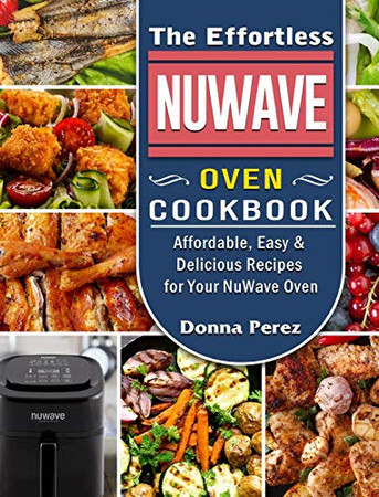 The Effortless NuWave Oven Cookbook: Affordable, Easy & Delicious Recipes for Your NuWave Oven - Hardcover