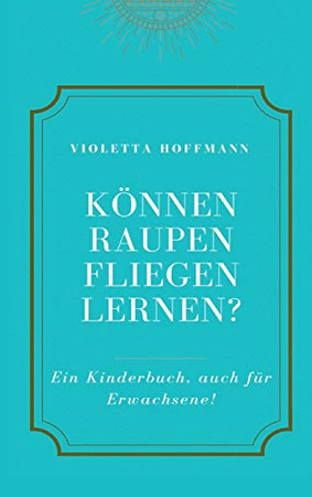 Können Raupen fliegen lernen?: Ein Kinderbuch, auch für Erwachsene (German Edition) - Hardcover
