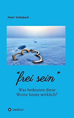 Frei sein: Was bedeuten diese Worte heute wirklich? (German Edition) - Hardcover